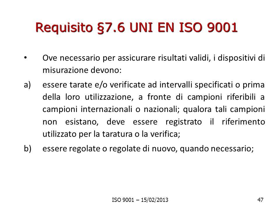 Requisito §7.6 UNI EN ISO 9001 Ove necessario per assicurare risultati validi, i dispositivi di misurazione devono: a)essere tarate e/o verificate ad intervalli specificati o prima della loro utilizzazione, a fronte di campioni riferibili a campioni internazionali o nazionali; qualora tali campioni non esistano, deve essere registrato il riferimento utilizzato per la taratura o la verifica; b)essere regolate o regolate di nuovo, quando necessario; ISO 9001 – 15/02/201347