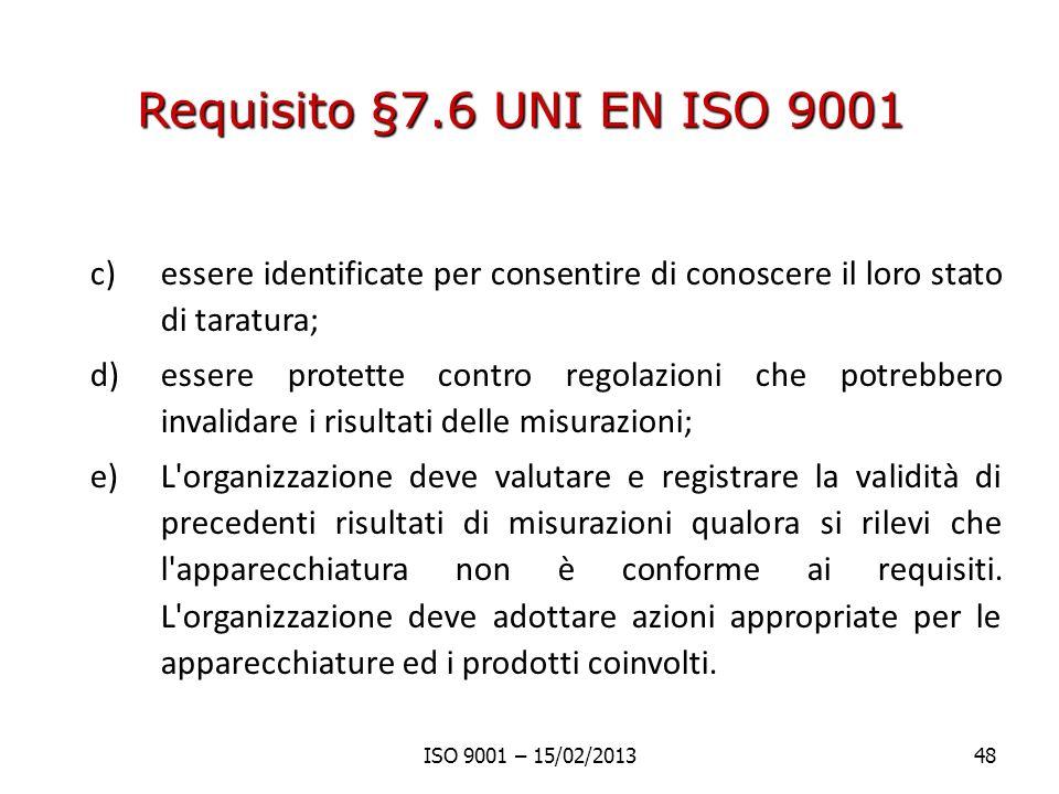 Requisito §7.6 UNI EN ISO 9001 c)essere identificate per consentire di conoscere il loro stato di taratura; d)essere protette contro regolazioni che potrebbero invalidare i risultati delle misurazioni; e)L organizzazione deve valutare e registrare la validità di precedenti risultati di misurazioni qualora si rilevi che l apparecchiatura non è conforme ai requisiti.