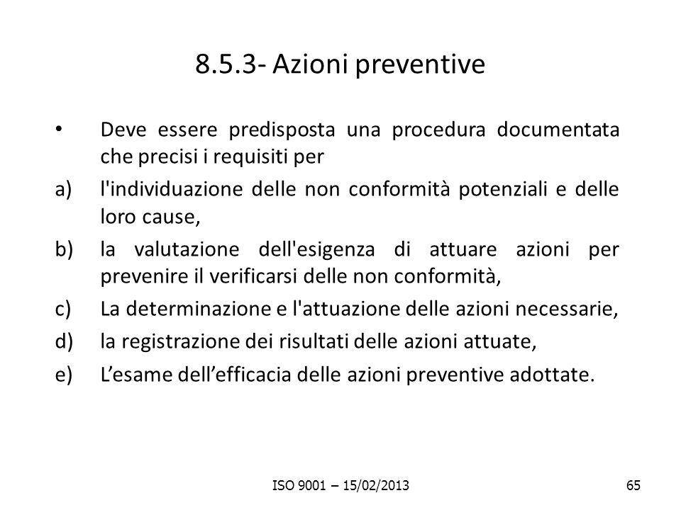 8.5.3- Azioni preventive Deve essere predisposta una procedura documentata che precisi i requisiti per a)l individuazione delle non conformità potenziali e delle loro cause, b)la valutazione dell esigenza di attuare azioni per prevenire il verificarsi delle non conformità, c)La determinazione e l attuazione delle azioni necessarie, d)la registrazione dei risultati delle azioni attuate, e)Lesame dellefficacia delle azioni preventive adottate.