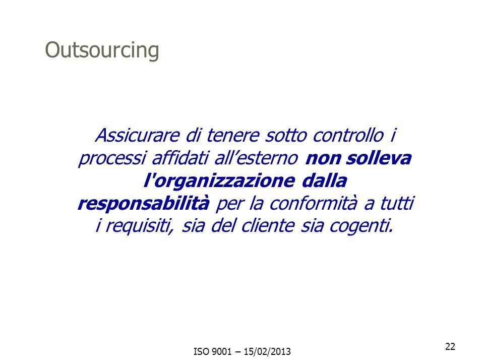 ISO 9001 – 15/02/2013 22 Assicurare di tenere sotto controllo i processi affidati allesterno non solleva l'organizzazione dalla responsabilità per la
