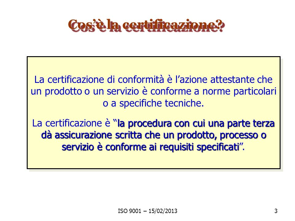 ISO 9001 – 15/02/20133 Cosè la certificazione? La certificazione di conformità è lazione attestante che un prodotto o un servizio è conforme a norme p