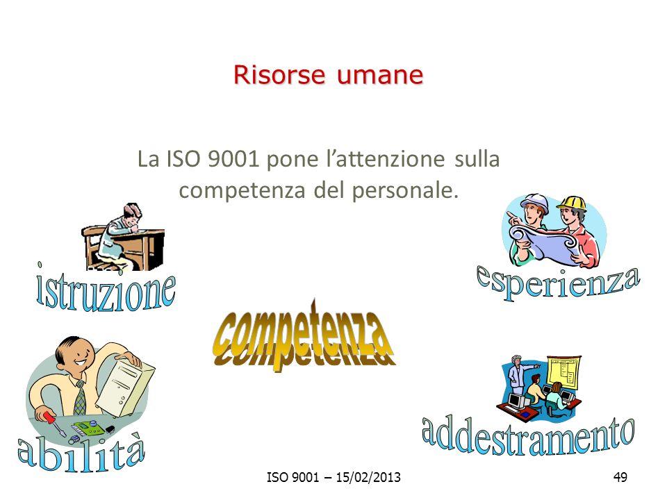 Risorse umane La ISO 9001 pone lattenzione sulla competenza del personale. ISO 9001 – 15/02/201349