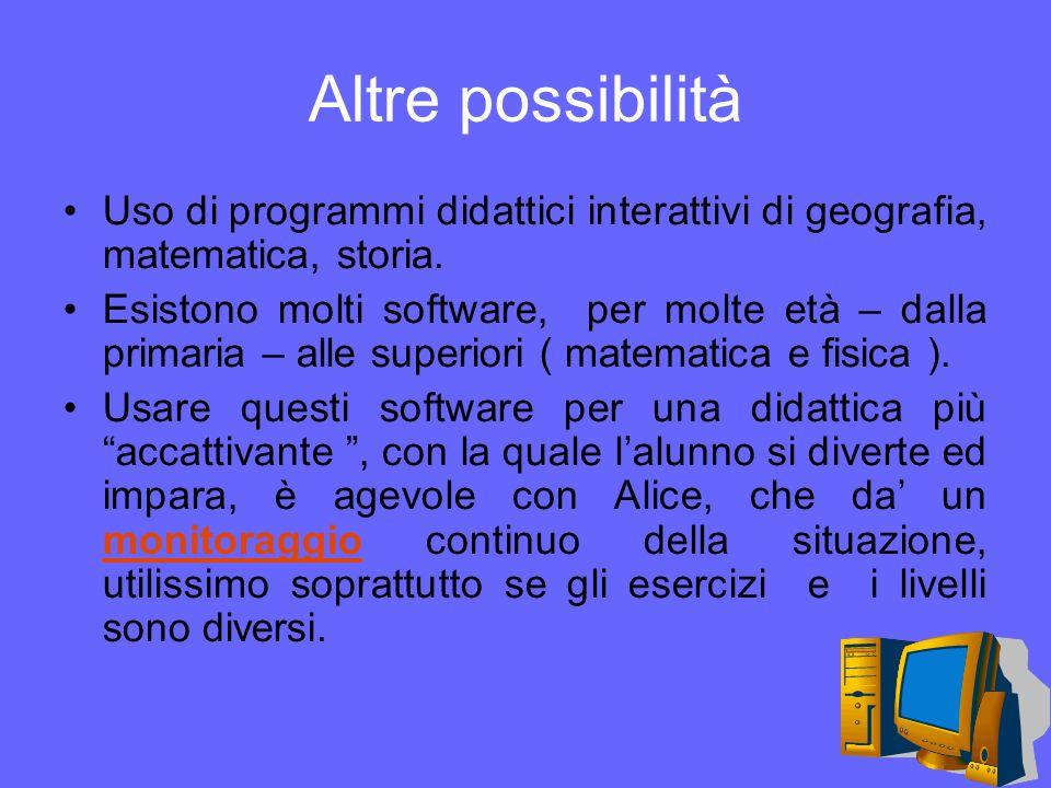 Altre possibilità Uso di programmi didattici interattivi di geografia, matematica, storia. Esistono molti software, per molte età – dalla primaria – a