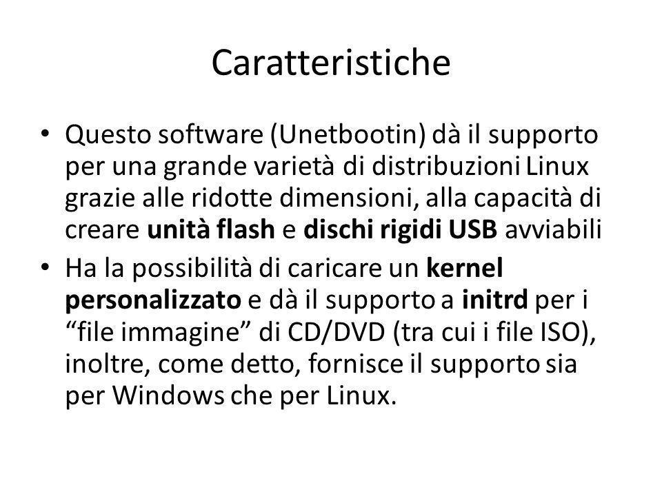 Caratteristiche Questo software (Unetbootin) dà il supporto per una grande varietà di distribuzioni Linux grazie alle ridotte dimensioni, alla capacità di creare unità flash e dischi rigidi USB avviabili Ha la possibilità di caricare un kernel personalizzato e dà il supporto a initrd per i file immagine di CD/DVD (tra cui i file ISO), inoltre, come detto, fornisce il supporto sia per Windows che per Linux.