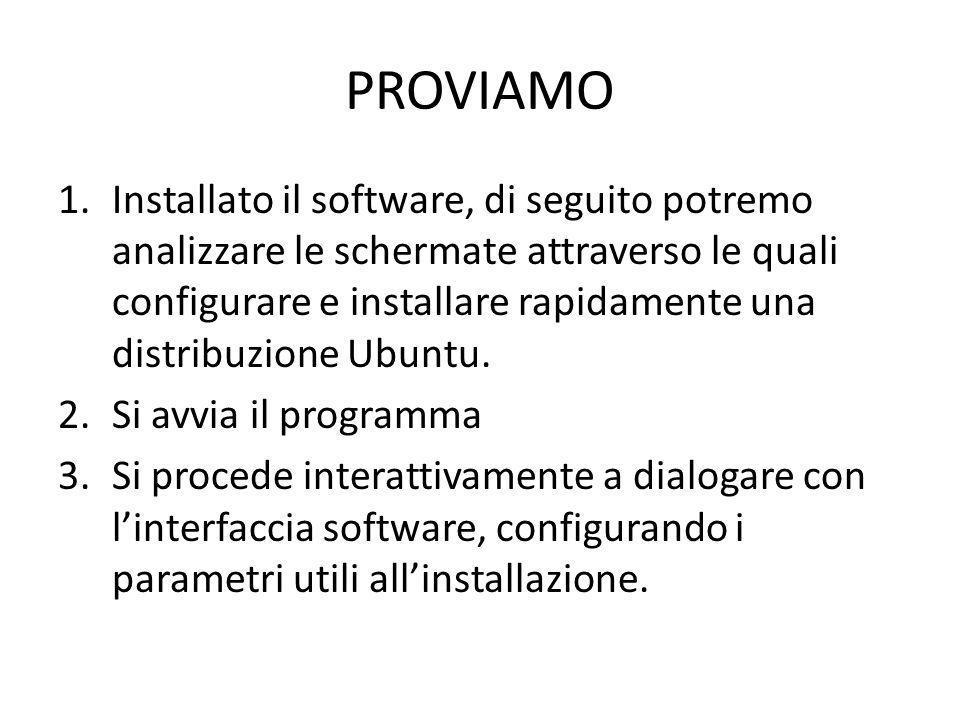 PROVIAMO 1.Installato il software, di seguito potremo analizzare le schermate attraverso le quali configurare e installare rapidamente una distribuzione Ubuntu.