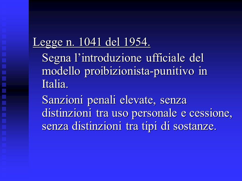 Legge n. 1041 del 1954. Segna lintroduzione ufficiale del modello proibizionista-punitivo in Italia. Sanzioni penali elevate, senza distinzioni tra us