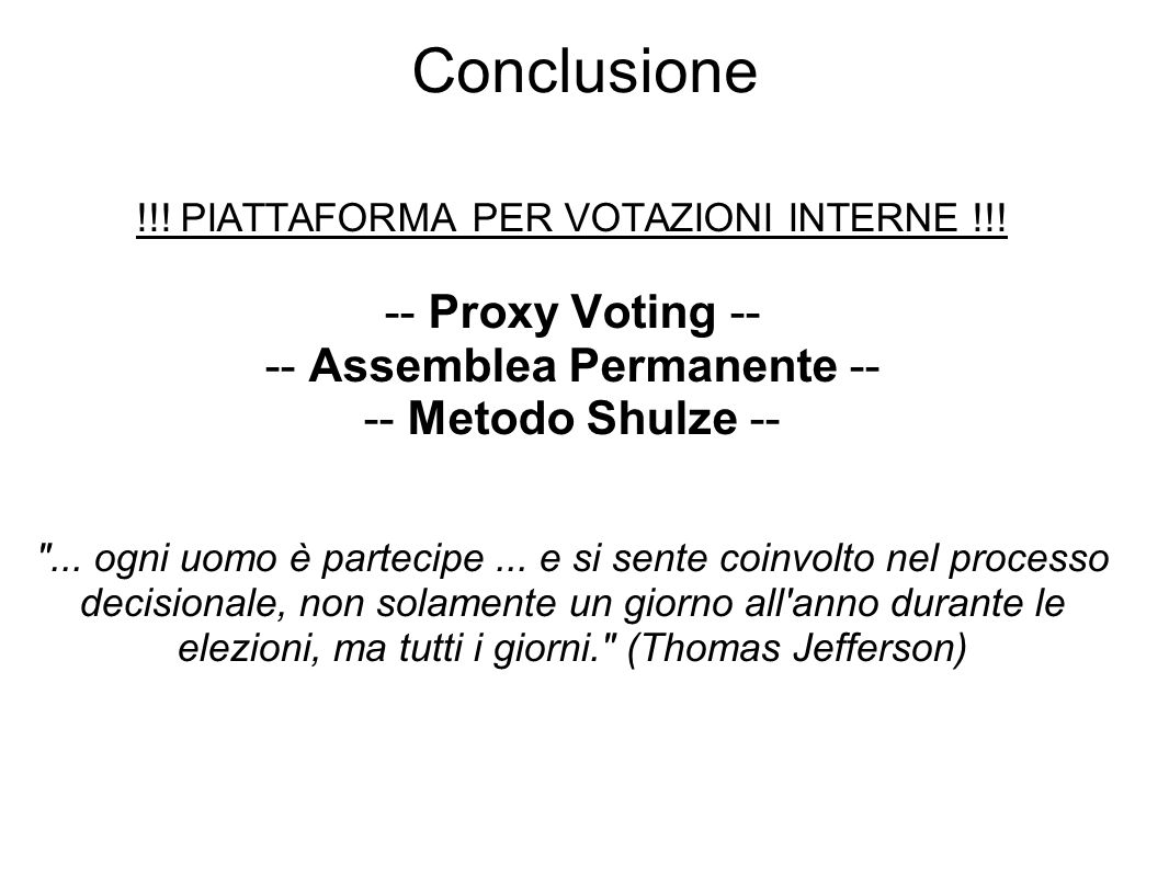 Conclusione !!! PIATTAFORMA PER VOTAZIONI INTERNE !!! -- Proxy Voting -- -- Assemblea Permanente -- -- Metodo Shulze --