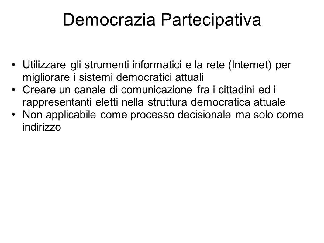 Democrazia Partecipativa Utilizzare gli strumenti informatici e la rete (Internet) per migliorare i sistemi democratici attuali Creare un canale di comunicazione fra i cittadini ed i rappresentanti eletti nella struttura democratica attuale Non applicabile come processo decisionale ma solo come indirizzo