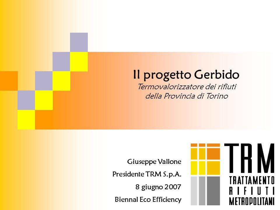 Il progetto Gerbido Termovalorizzatore dei rifiuti della Provincia di Torino Giuseppe Vallone Presidente TRM S.p.A. 8 giugno 2007 Biennal Eco Efficien