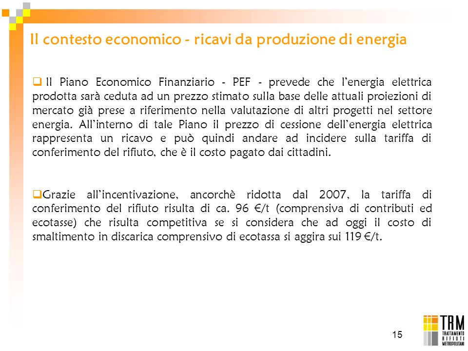 15 Il contesto economico - ricavi da produzione di energia Il Piano Economico Finanziario - PEF - prevede che lenergia elettrica prodotta sarà ceduta