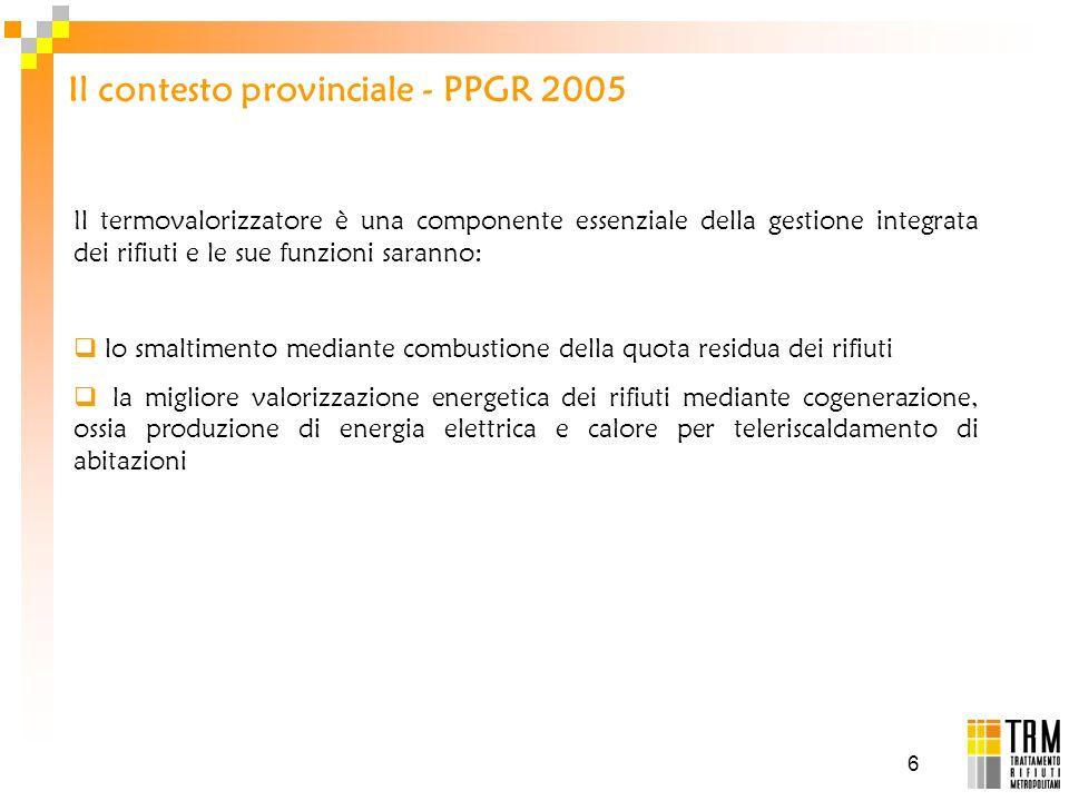 6 Il contesto provinciale - PPGR 2005 Il termovalorizzatore è una componente essenziale della gestione integrata dei rifiuti e le sue funzioni saranno