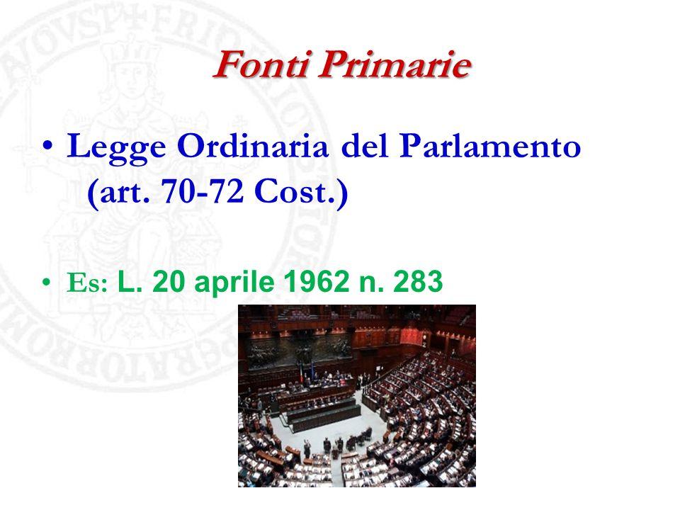 Fonti Primarie Legge Ordinaria del Parlamento (art. 70-72 Cost.) Es: L. 20 aprile 1962 n. 283