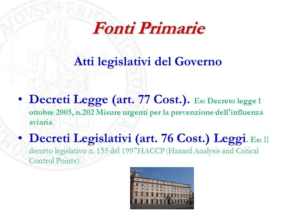 Fonti Primarie Atti legislativi del Governo Decreti Legge (art. 77 Cost.). Es: Decreto legge 1 ottobre 2005, n.202 Misure urgenti per la prevenzione d