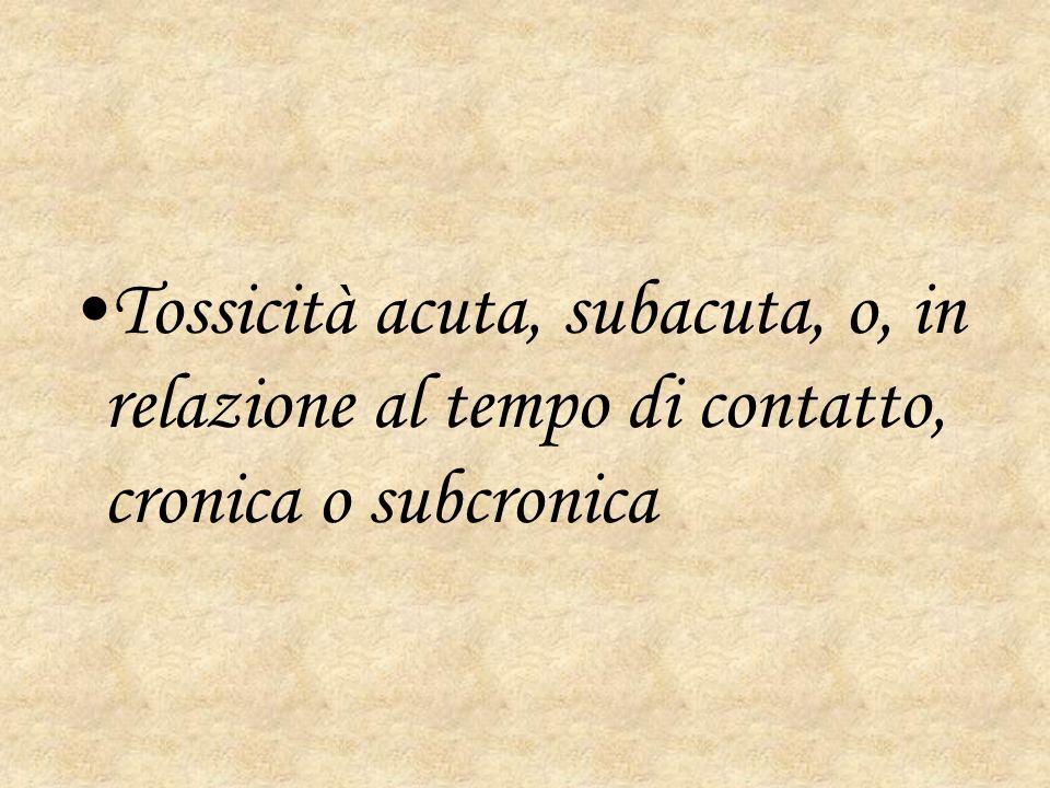 Tossicità acuta, subacuta, o, in relazione al tempo di contatto, cronica o subcronica
