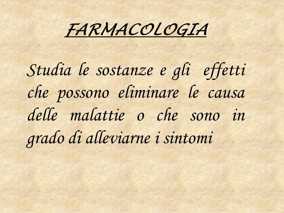 FARMACOLOGIA Studia le sostanze e gli effetti che possono eliminare le causa delle malattie o che sono in grado di alleviarne i sintomi