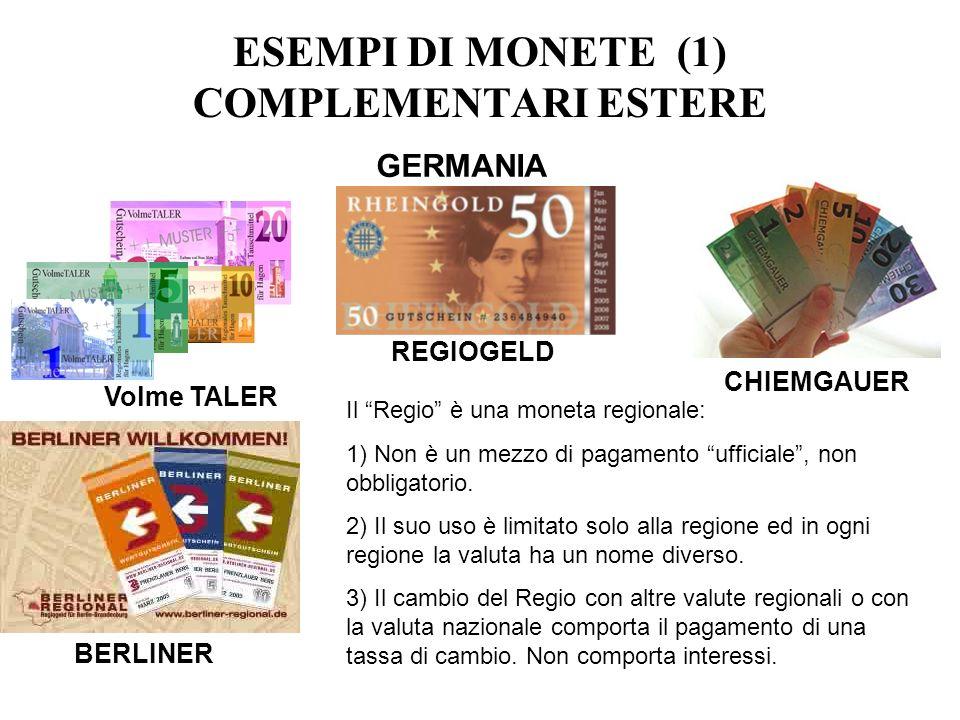 ESEMPI DI MONETE (1) COMPLEMENTARI ESTERE GERMANIA CHIEMGAUER Volme TALER REGIOGELD BERLINER Il Regio è una moneta regionale: 1) Non è un mezzo di pag