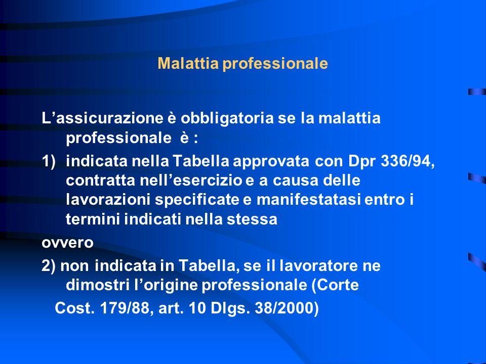 Malattia professionale Lassicurazione è obbligatoria se la malattia professionale è : 1)indicata nella Tabella approvata con Dpr 336/94, contratta nel