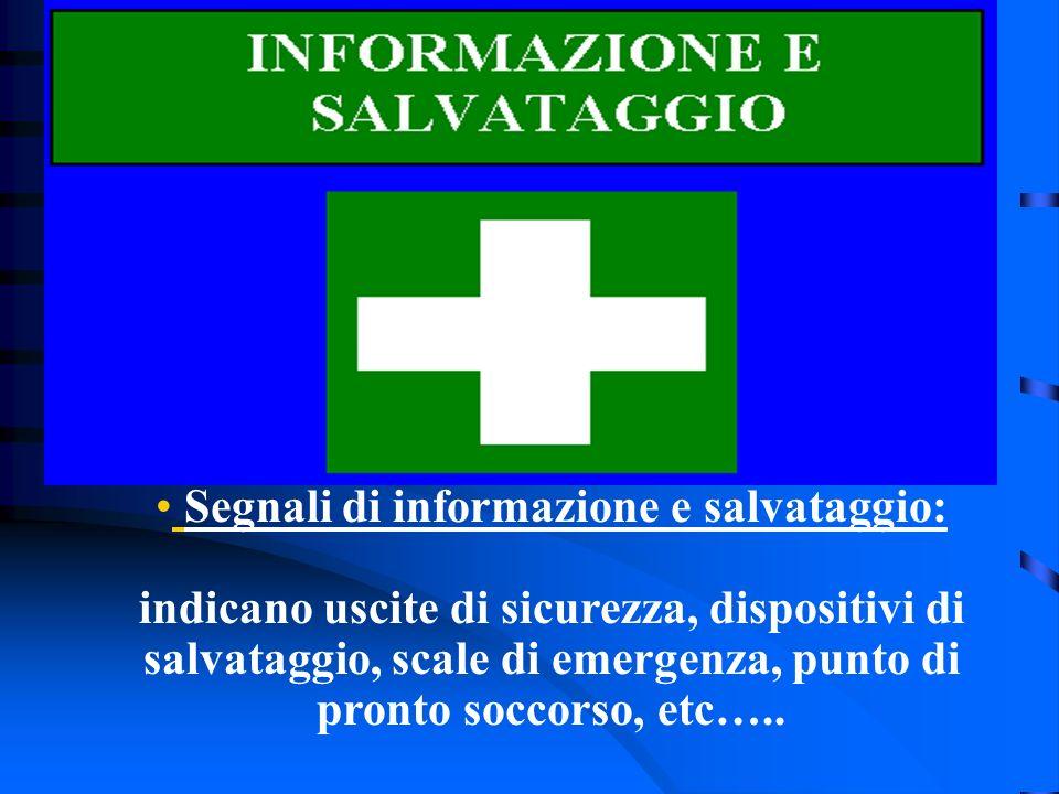 Segnali di informazione e salvataggio: indicano uscite di sicurezza, dispositivi di salvataggio, scale di emergenza, punto di pronto soccorso, etc…..