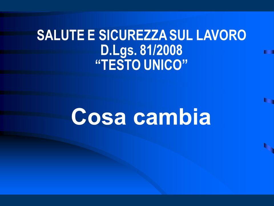 SALUTE E SICUREZZA SUL LAVORO D.Lgs. 81/2008 TESTO UNICO Cosa cambia