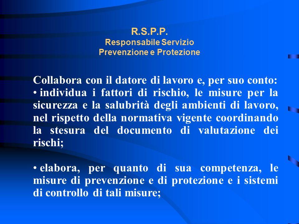 R.S.P.P. Responsabile Servizio Prevenzione e Protezione Collabora con il datore di lavoro e, per suo conto: individua i fattori di rischio, le misure