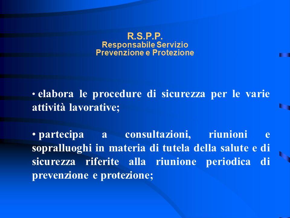 R.S.P.P. Responsabile Servizio Prevenzione e Protezione elabora le procedure di sicurezza per le varie attività lavorative; partecipa a consultazioni,