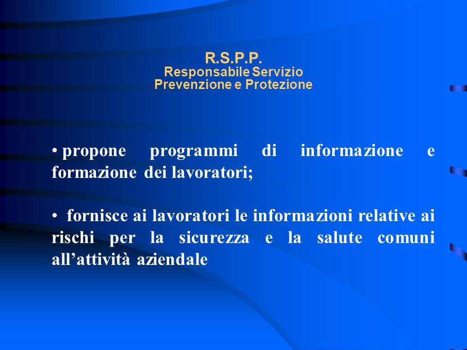R.S.P.P. Responsabile Servizio Prevenzione e Protezione propone programmi di informazione e formazione dei lavoratori; fornisce ai lavoratori le infor