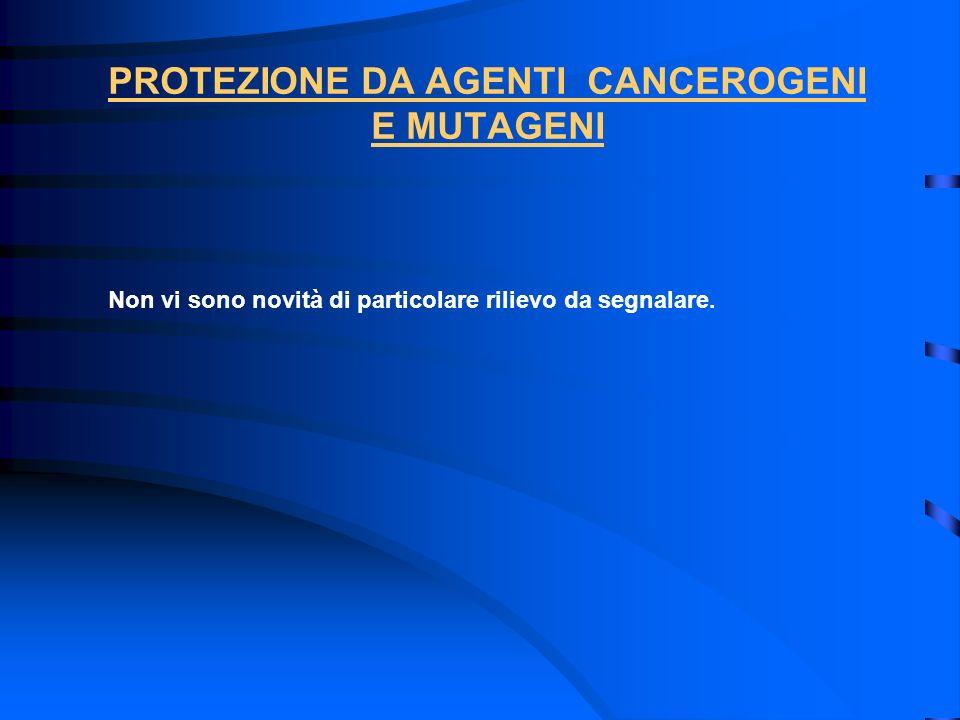 PROTEZIONE DA AGENTI CANCEROGENI E MUTAGENI Non vi sono novità di particolare rilievo da segnalare.
