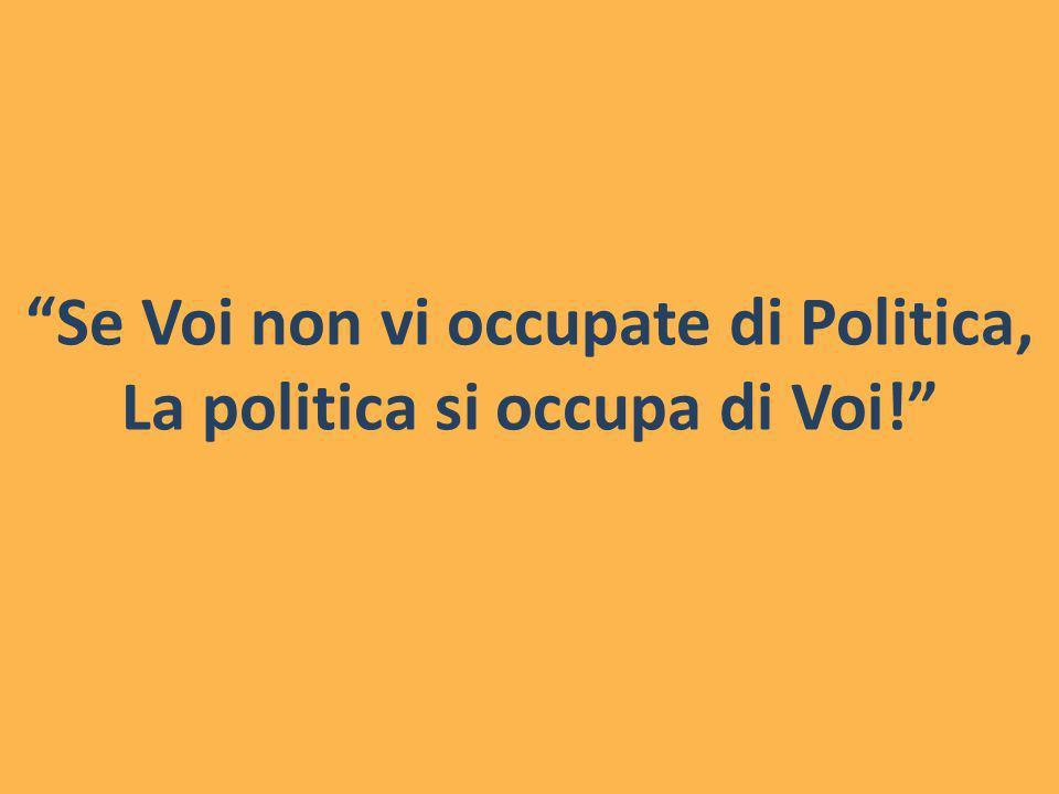 Se Voi non vi occupate di Politica, La politica si occupa di Voi!