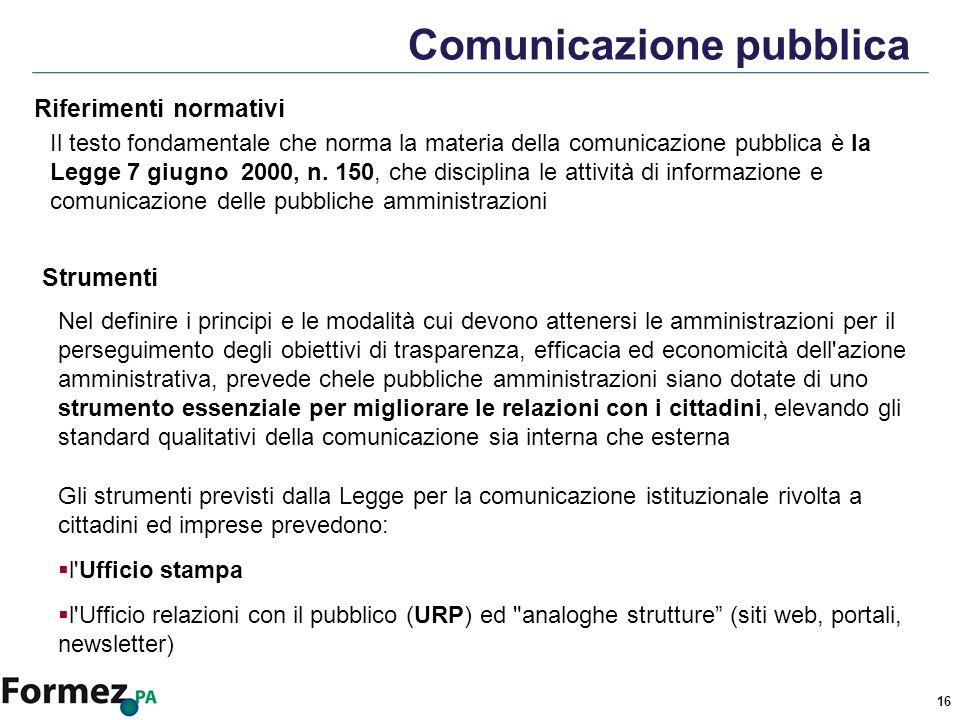 16 Comunicazione pubblica Il testo fondamentale che norma la materia della comunicazione pubblica è la Legge 7 giugno 2000, n.