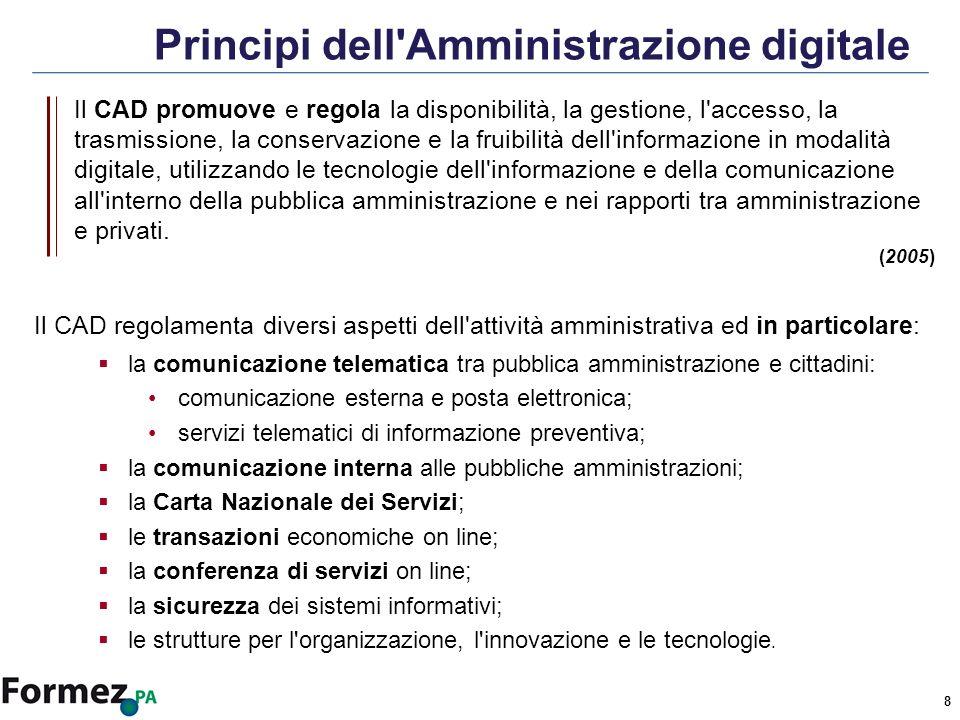 8 Principi dell Amministrazione digitale Il CAD promuove e regola la disponibilità, la gestione, l accesso, la trasmissione, la conservazione e la fruibilità dell informazione in modalità digitale, utilizzando le tecnologie dell informazione e della comunicazione all interno della pubblica amministrazione e nei rapporti tra amministrazione e privati.