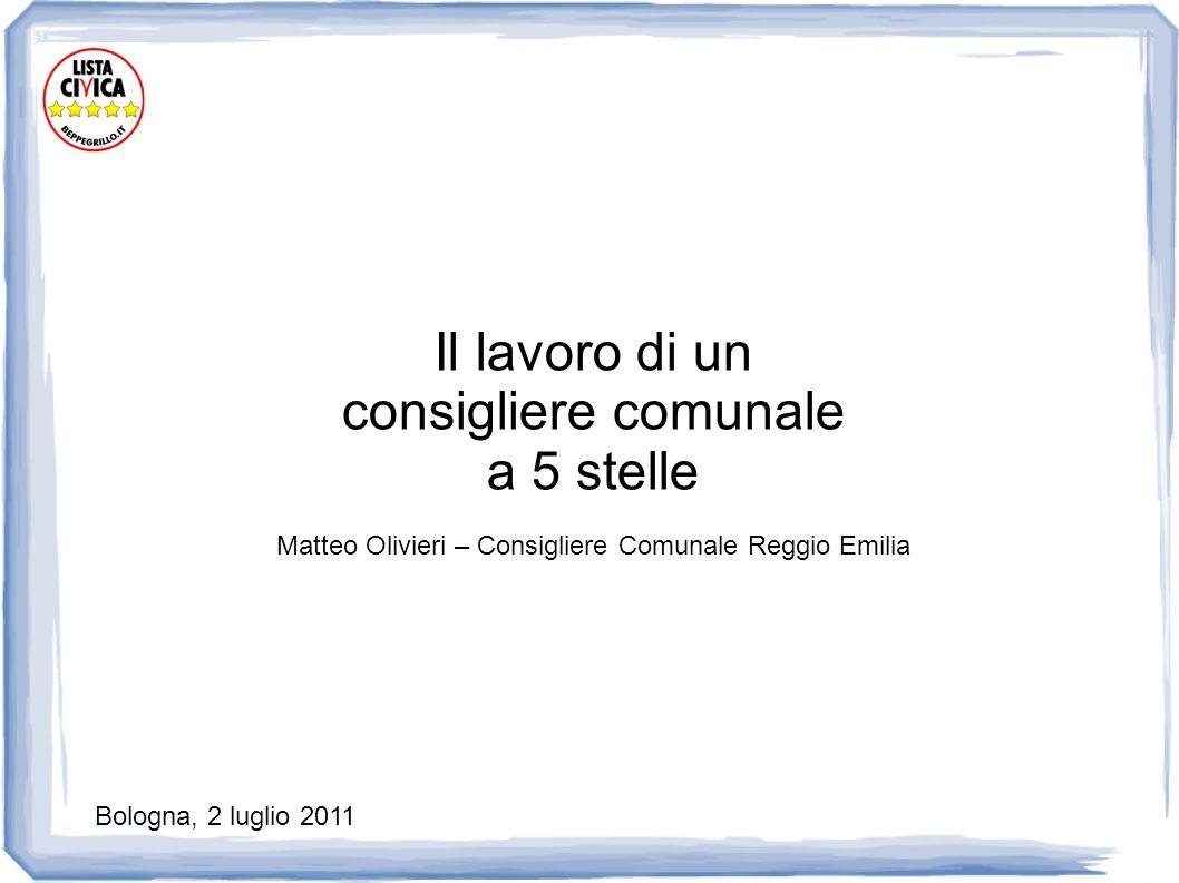 Il lavoro di un consigliere comunale a 5 stelle Matteo Olivieri – Consigliere Comunale Reggio Emilia Bologna, 2 luglio 2011