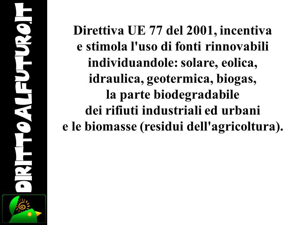Direttiva UE 77 del 2001, incentiva e stimola l'uso di fonti rinnovabili individuandole: solare, eolica, idraulica, geotermica, biogas, la parte biode