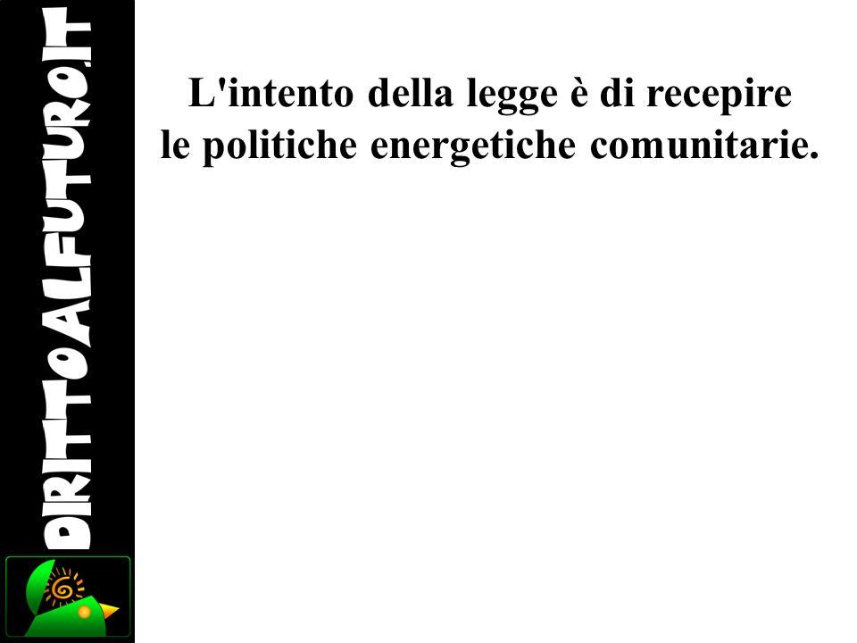 L'intento della legge è di recepire le politiche energetiche comunitarie.