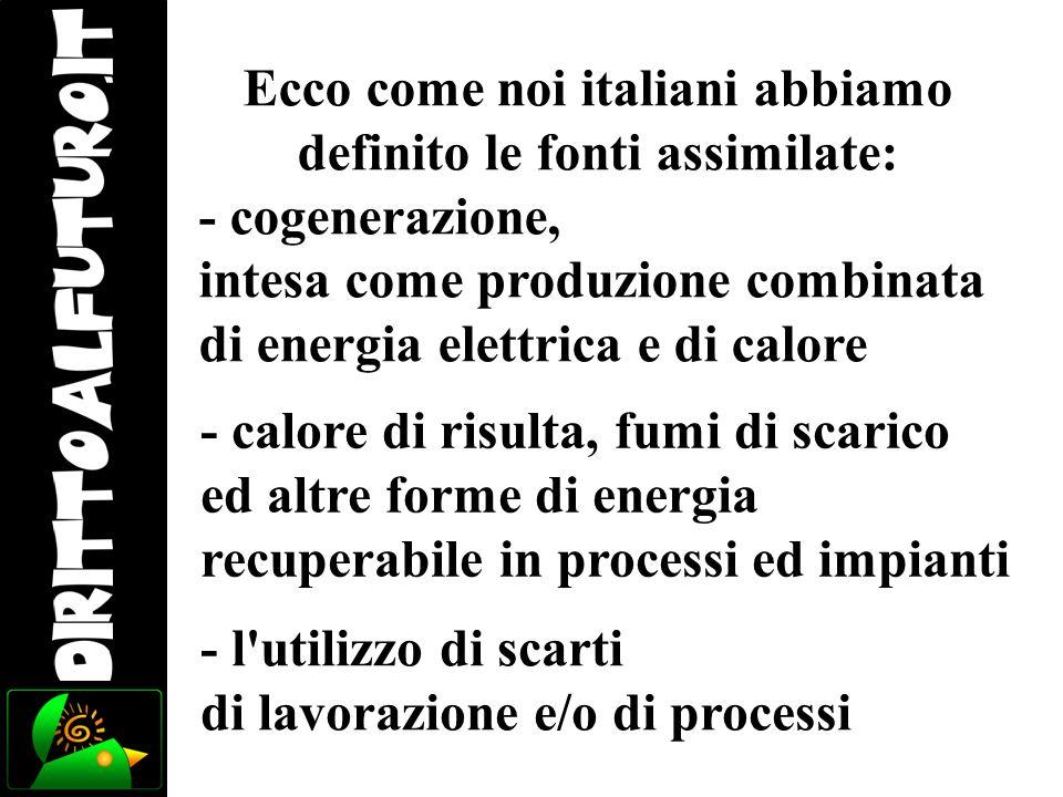 Ecco come noi italiani abbiamo definito le fonti assimilate: - cogenerazione, intesa come produzione combinata di energia elettrica e di calore - calo