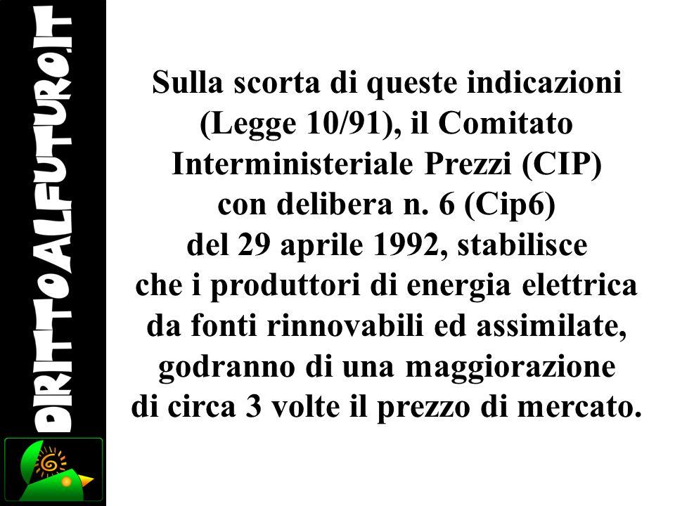 Sulla scorta di queste indicazioni (Legge 10/91), il Comitato Interministeriale Prezzi (CIP) con delibera n. 6 (Cip6) del 29 aprile 1992, stabilisce c