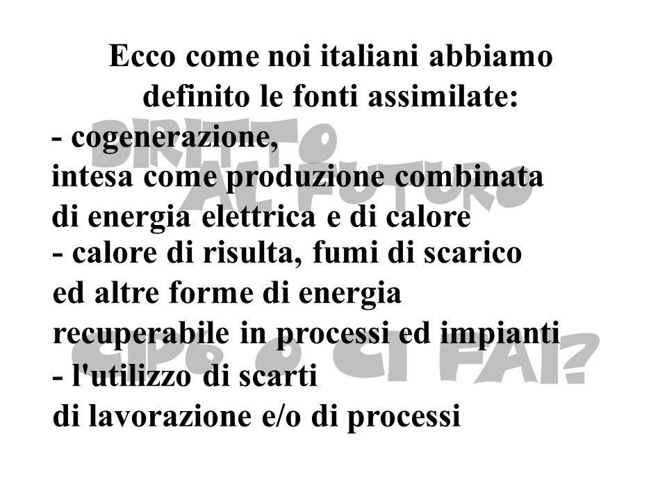 Ecco come noi italiani abbiamo definito le fonti assimilate: - cogenerazione, intesa come produzione combinata di energia elettrica e di calore - calore di risulta, fumi di scarico ed altre forme di energia recuperabile in processi ed impianti - l utilizzo di scarti di lavorazione e/o di processi
