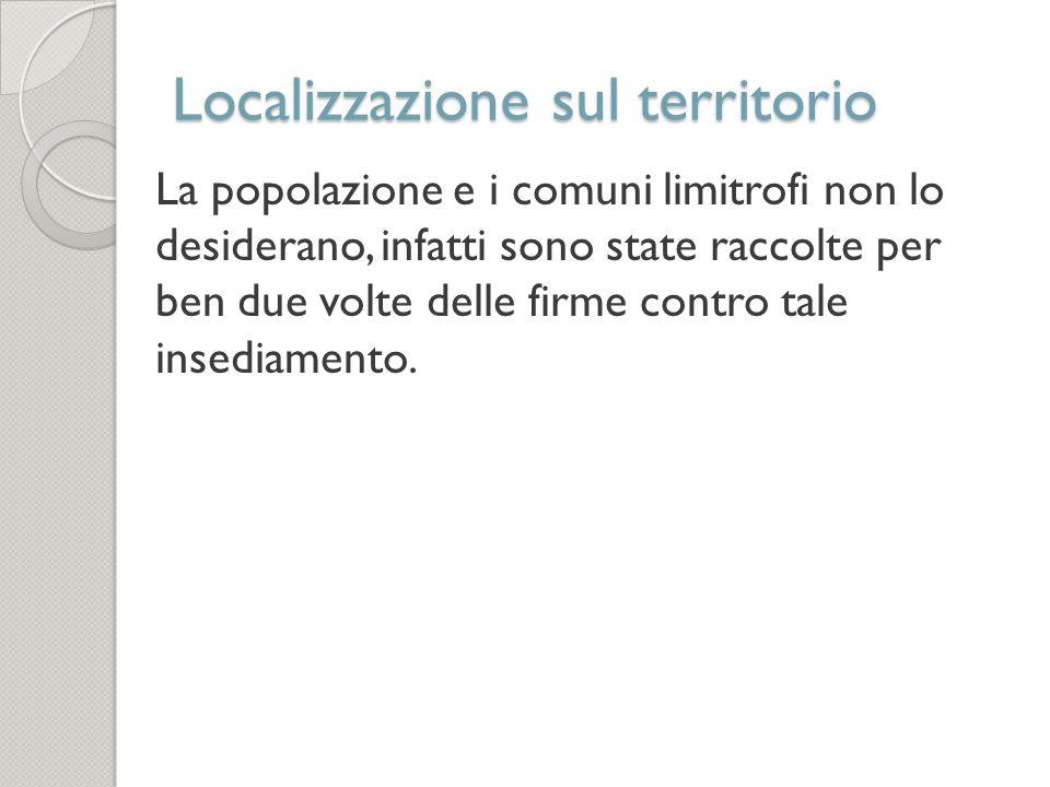 Localizzazione sul territorio La popolazione e i comuni limitrofi non lo desiderano, infatti sono state raccolte per ben due volte delle firme contro