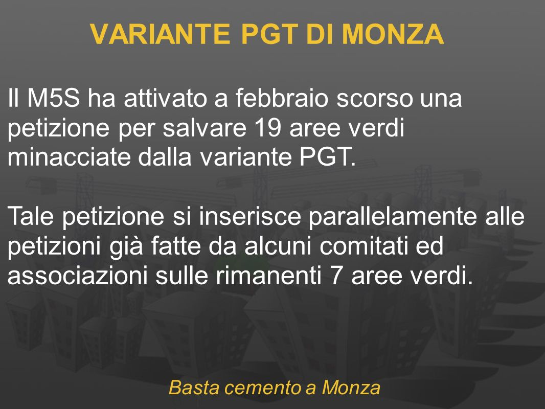 Basta cemento a Monza VARIANTE PGT DI MONZA Il M5S ha attivato a febbraio scorso una petizione per salvare 19 aree verdi minacciate dalla variante PGT.