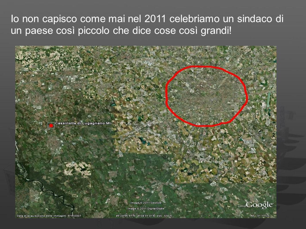 Io non capisco come mai nel 2011 celebriamo un sindaco di un paese così piccolo che dice cose così grandi!