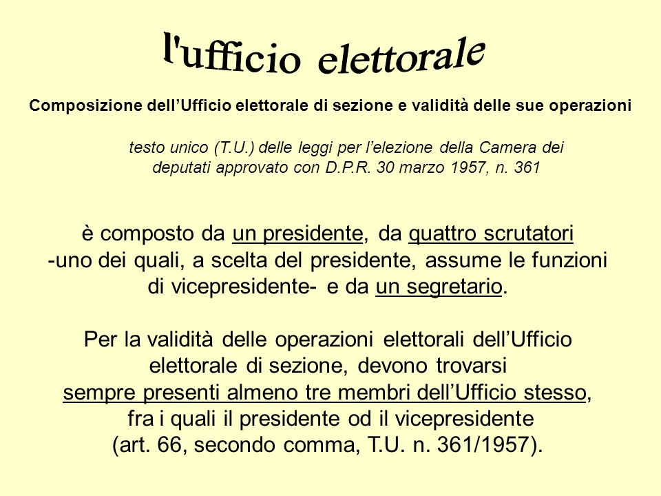 Composizione dellUfficio elettorale di sezione e validità delle sue operazioni è composto da un presidente, da quattro scrutatori -uno dei quali, a scelta del presidente, assume le funzioni di vicepresidente- e da un segretario.
