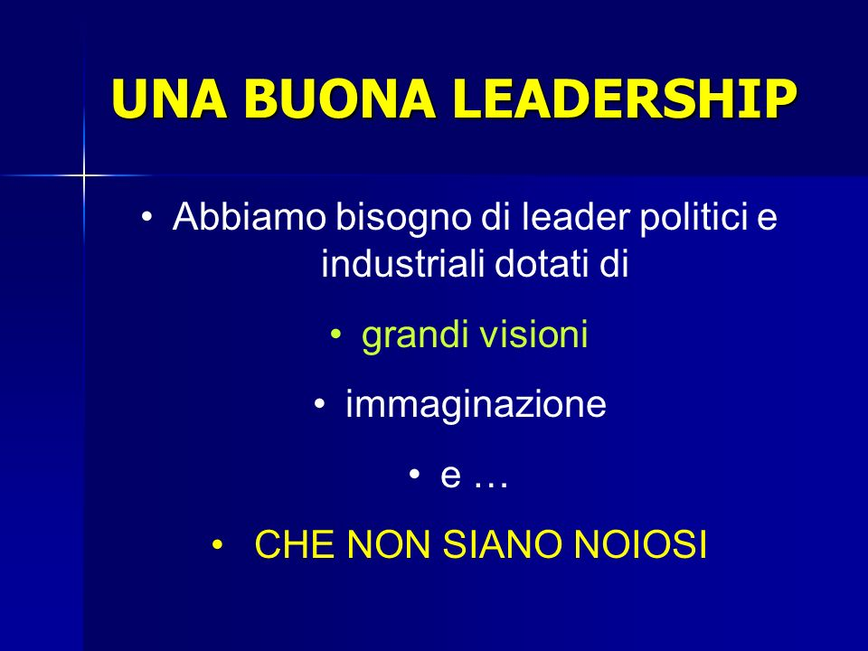 Abbiamo bisogno di leader politici e industriali dotati di grandi visioni immaginazione e … CHE NON SIANO NOIOSI UNA BUONA LEADERSHIP