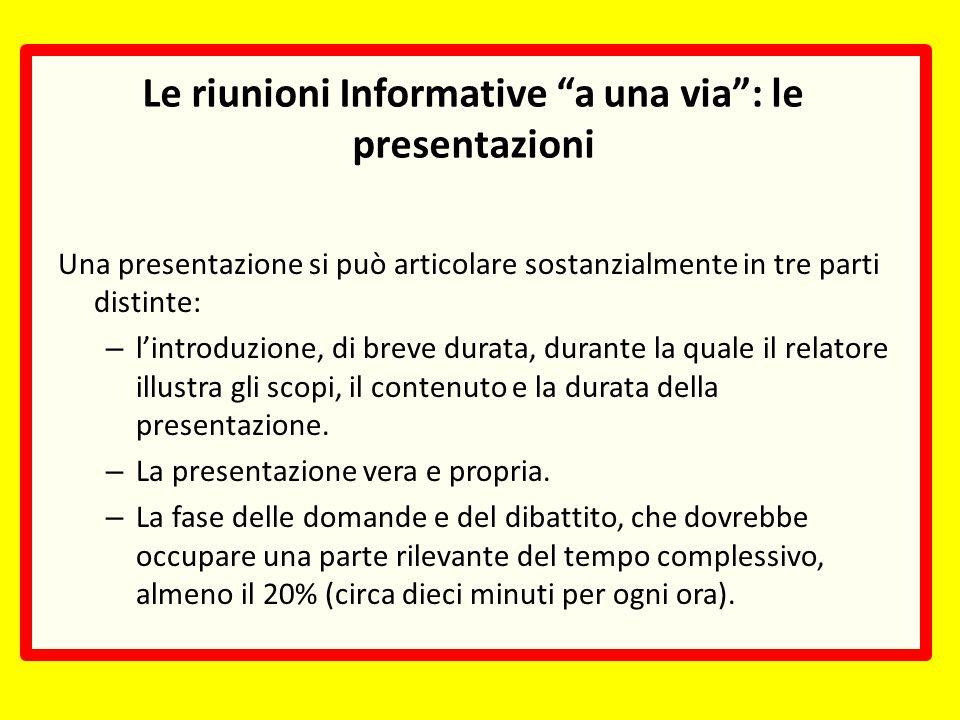 Le riunioni Informative a una via: le presentazioni Una presentazione si può articolare sostanzialmente in tre parti distinte: – lintroduzione, di breve durata, durante la quale il relatore illustra gli scopi, il contenuto e la durata della presentazione.