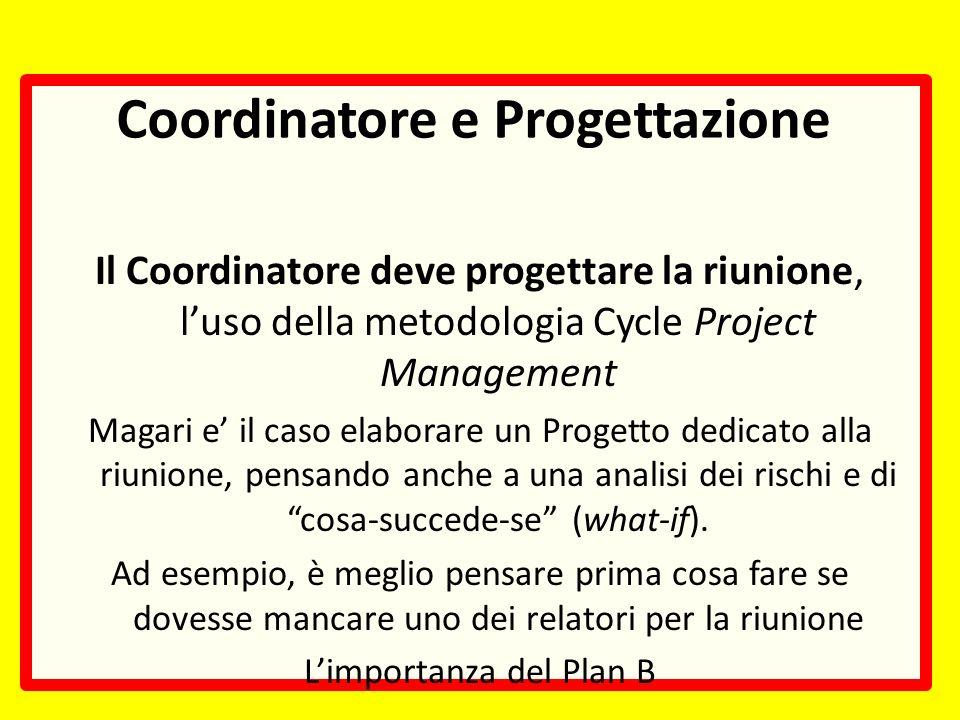 Coordinatore e Progettazione Il Coordinatore deve progettare la riunione, luso della metodologia Cycle Project Management Magari e il caso elaborare un Progetto dedicato alla riunione, pensando anche a una analisi dei rischi e di cosa-succede-se (what-if).