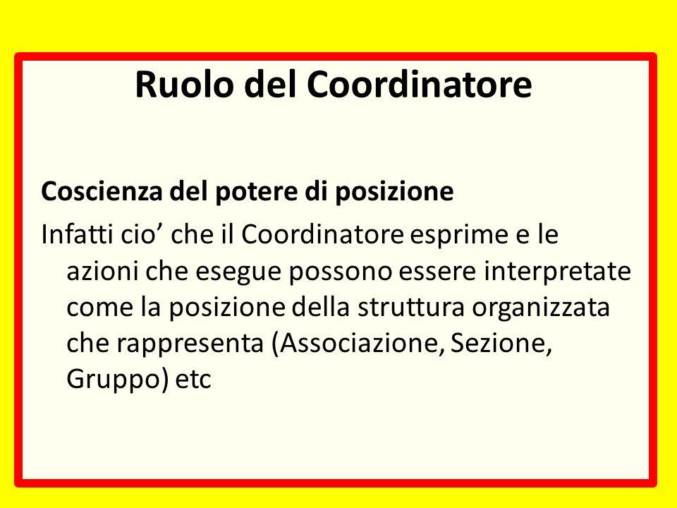 Ruolo del Coordinatore Coscienza del potere di posizione Infatti cio che il Coordinatore esprime e le azioni che esegue possono essere interpretate come la posizione della struttura organizzata che rappresenta (Associazione, Sezione, Gruppo) etc