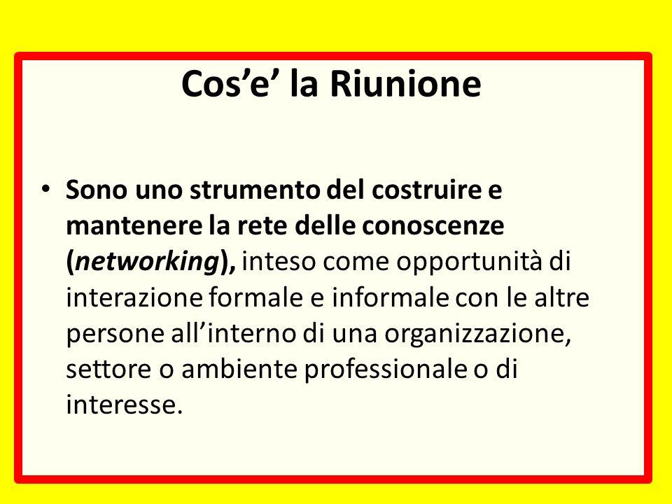 Cose la Riunione Sono uno strumento del costruire e mantenere la rete delle conoscenze (networking), inteso come opportunità di interazione formale e informale con le altre persone allinterno di una organizzazione, settore o ambiente professionale o di interesse.