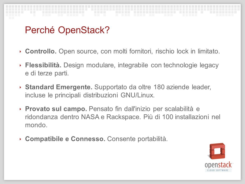Perché OpenStack? Controllo. Open source, con molti fornitori, rischio lock in limitato. Flessibilità. Design modulare, integrabile con technologie le