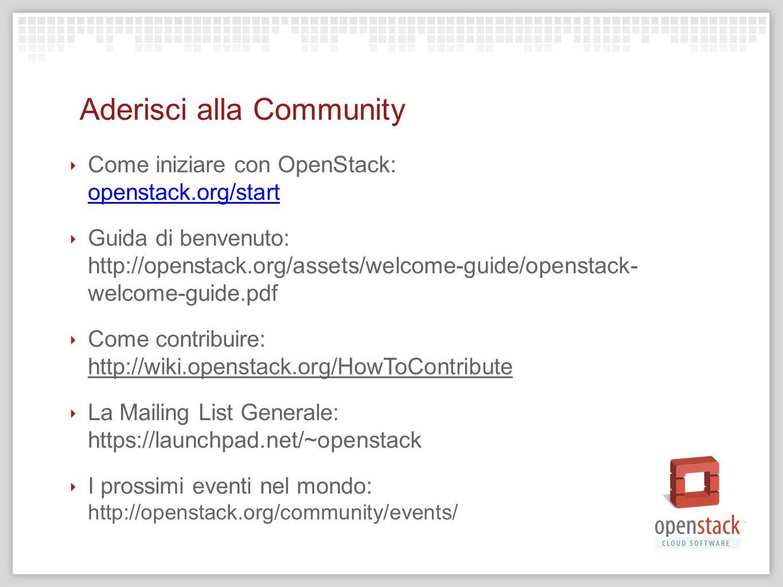 Aderisci alla Community Come iniziare con OpenStack: openstack.org/start Guida di benvenuto: http://openstack.org/assets/welcome-guide/openstack- welc