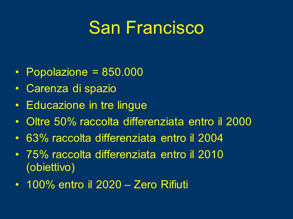 San Francisco Popolazione = 850.000 Carenza di spazio Educazione in tre lingue Oltre 50% raccolta differenziata entro il 2000 63% raccolta differenziata entro il 2004 75% raccolta differenziata entro il 2010 (obiettivo) 100% entro il 2020 – Zero Rifiuti
