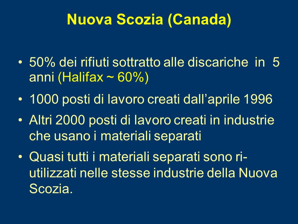 Nuova Scozia (Canada) 50% dei rifiuti sottratto alle discariche in 5 anni (Halifax ~ 60%) 1000 posti di lavoro creati dallaprile 1996 Altri 2000 posti di lavoro creati in industrie che usano i materiali separati Quasi tutti i materiali separati sono ri- utilizzati nelle stesse industrie della Nuova Scozia.