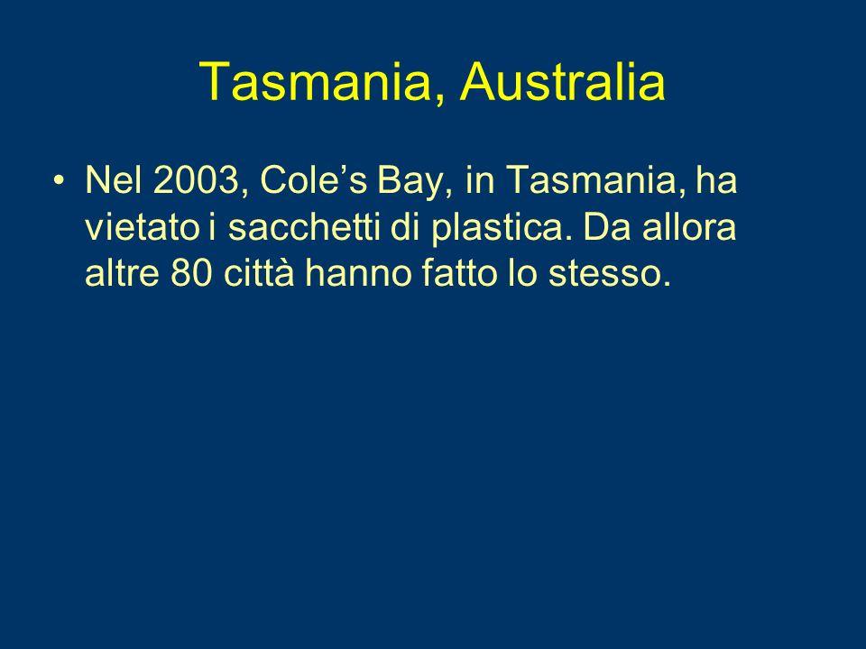 Tasmania, Australia Nel 2003, Coles Bay, in Tasmania, ha vietato i sacchetti di plastica. Da allora altre 80 città hanno fatto lo stesso.